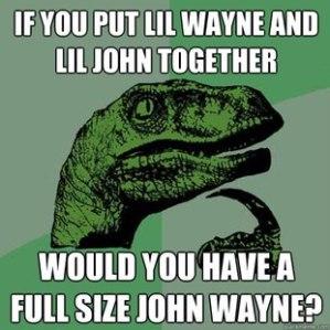 if you put lil wayne and lil john together would you get a full size john wayne?