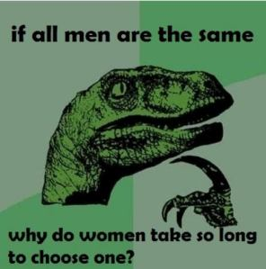Philosraptor asks: If all men are the same, why do women take so long to choose one?