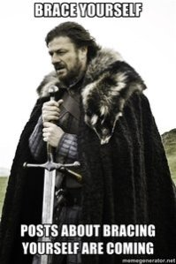 Ned Stark Says; Brace Yourself for the Brace Yourself Posts